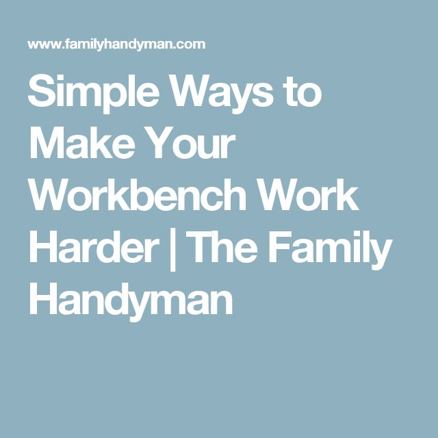 Simple Ways to Make Your Workbench Work Harder | The Family Handyman