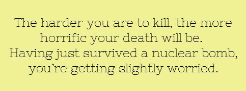 The harder you are to kill, the more horrific your death will be. Having just survived a nuclear bomb, you're getting slightly worried.