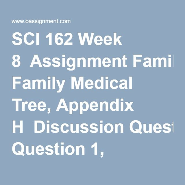 SCI 162 Week 8  Assignment Family Medical Tree, Appendix H  Discussion Question 1, 2