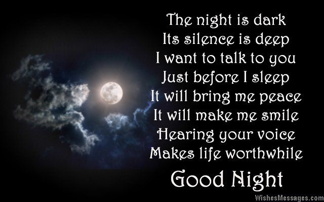 The night is dark Its silence is deep I want to talk to you Just before I sleep It will bring me peace It will make me smile Hearing your voice Makes life worthwhile Good night via WishesMessages.com