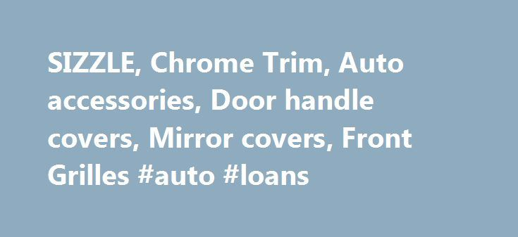 SIZZLE, Chrome Trim, Auto accessories, Door handle covers, Mirror covers, Front Grilles #auto #loans http://autos.remmont.com/sizzle-chrome-trim-auto-accessories-door-handle-covers-mirror-covers-front-grilles-auto-loans/  #auto parts # Questions. What Shizun can offer? Answer. SIZZLE is the brand of our company,we haver full experience for OEM/ODM service*Powerful development ability*Much more than 32hrs Salt Spray Testing... Read more >The post SIZZLE, Chrome Trim, Auto accessories, Door…