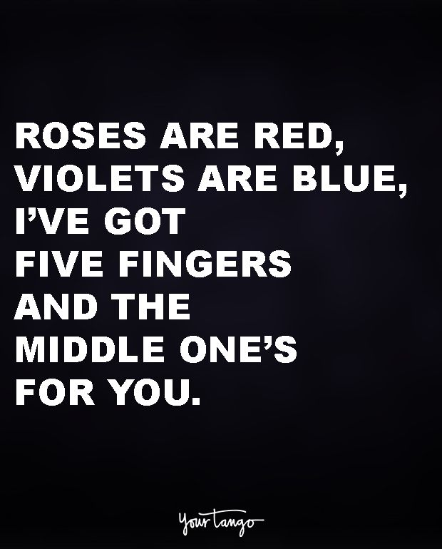 """""""Roses are red, violets are blue, i've got five fingers and the middle one's for you."""""""