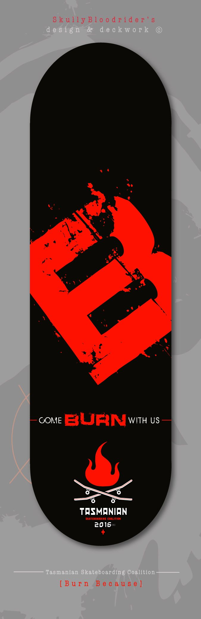 'Burn Because'... deck design., using the big B logo hit to stand-out and 'Represent' at the Sk8Park SkullyBloodrider. 2.5.2016.
