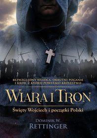 Wiara i tron.Święty Wojciech i początki Polski.-Rettinger Dominik W.