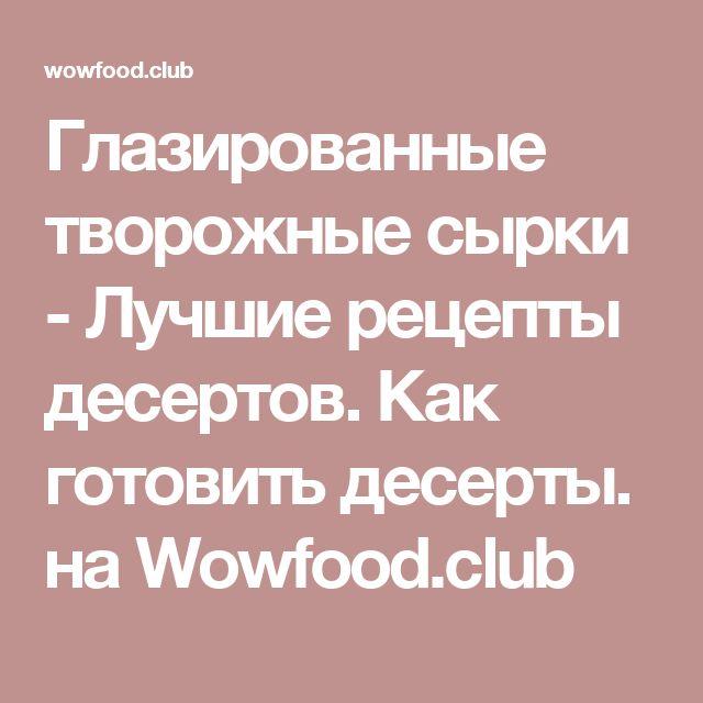 Глазированные творожные сырки - Лучшие рецепты десертов. Как готовить десерты.  на Wowfood.club