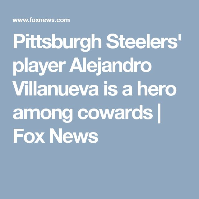 Pittsburgh Steelers' player Alejandro Villanueva is a hero among cowards   Fox News