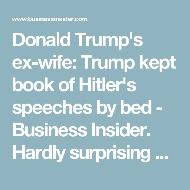 Donald Trump's ex-wife: Trump kept book of Hitler's speeches by bed - Business Insider. Hardly surprising considering his style, ambitions, and ways of speech. Check our Sinclair Lewis' 1933 book It Can't Happen Here to see the preview of fascist version of America he only barely foresaw beginning in 1932 Germany. It can and did happen here.