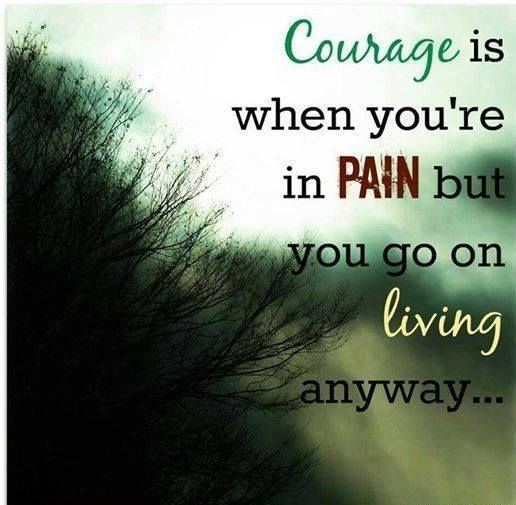 Courage..true of all of us who live with chronic painful illnesses !! WE ARE STRONG PAIN WARRIOR'S !! Chiari Warrior's Life