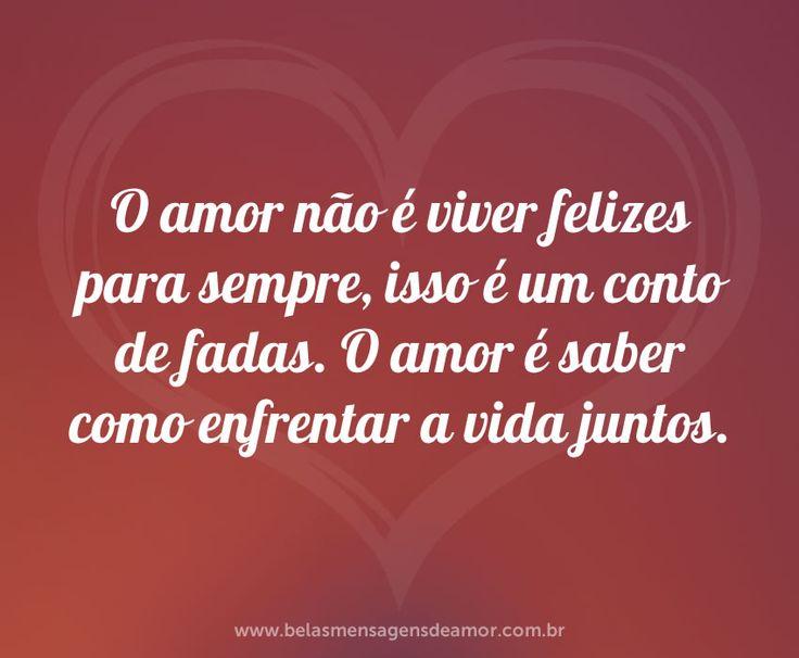 O amor não é viver felizes para sempre, isso é um conto de fadas. O amor é saber como enfrentar a vida juntos.