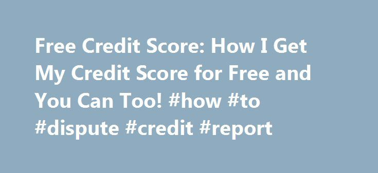 Free Credit Score: How I Get My Credit Score for Free and You Can Too! #how #to #dispute #credit #report http://credit-loan.nef2.com/free-credit-score-how-i-get-my-credit-score-for-free-and-you-can-too-how-to-dispute-credit-report/  #free credit score canada # How I Get My Credit Score for Free, and You Can Too! Knowing and improving your credit score and credit report is important so that you can get the lowest interest rates, have access to credit and protect against identity theft. Not…