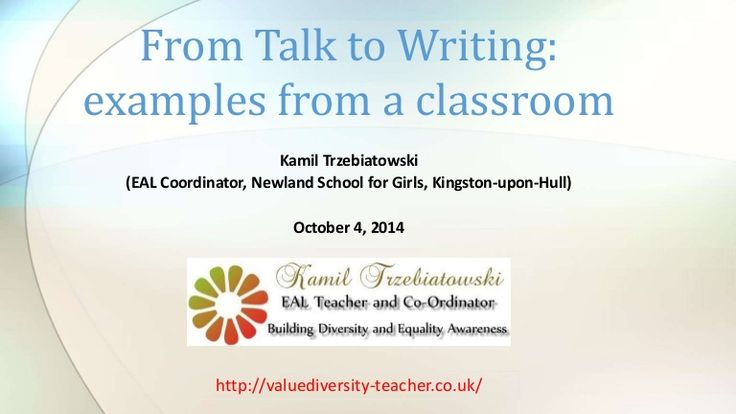 From Talk to Writing:  examples from a classroom  Kamil Trzebiatowski  (EAL Coordinator, Newland School for Girls, Kingston-upon-Hull)  October 4, 2014  http:/…