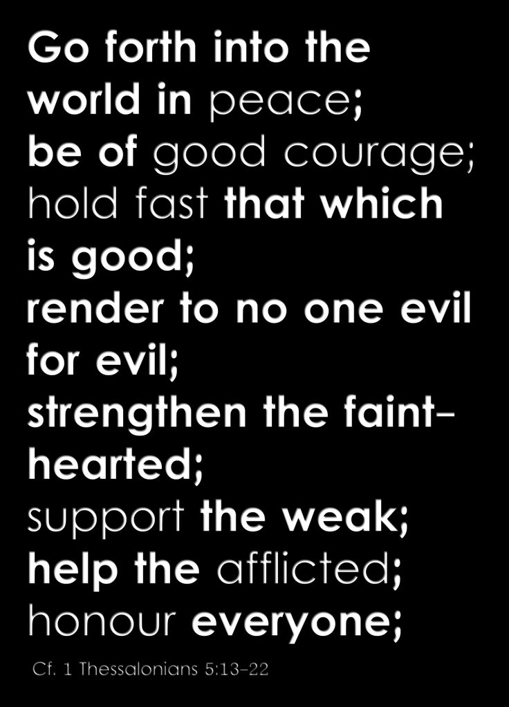 Go forth into the world in peace; be of good courage; hold fast that which is good; render to no one evil for evil; strengthen the fainthearted; support the weak; help the afflicted; honour everyone;