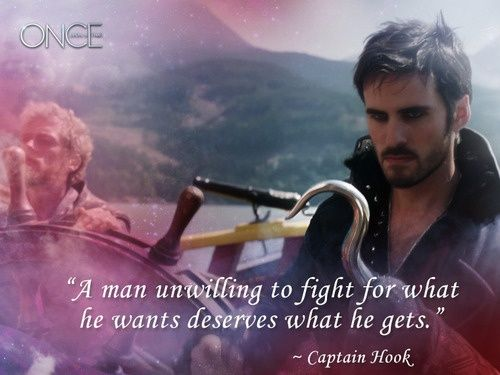 """""""A man unwilling to fight for what he wants deserves what he gets."""" ~ Captain Hook (Once Upon a Time, ABC)"""