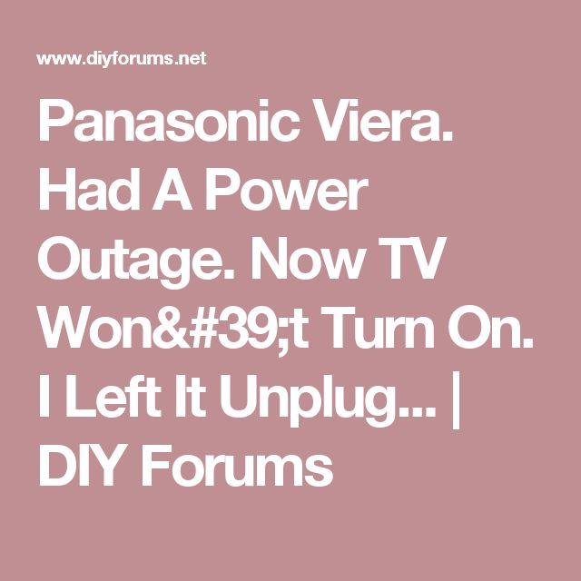 Panasonic Viera. Had A Power Outage. Now TV Won't Turn On. I Left It Unplug... | DIY Forums