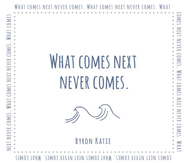 What comes next never comes.  —Byron Katie