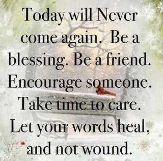 Today will Never com again. Be a friend. Encourage someone. Take time