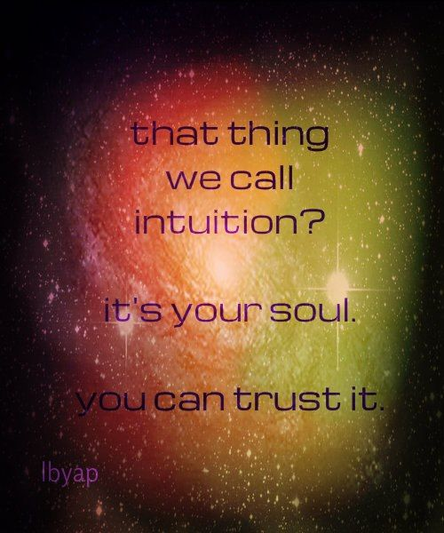 THAT THING WE CALL INTUITION? IT'S YOUR SOUL. YOU CAN TRUST IT.