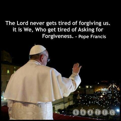 Pope Francis quote. Catholic. Catholics. Catholicsm. God. Forgiveness. Christian. Forgive