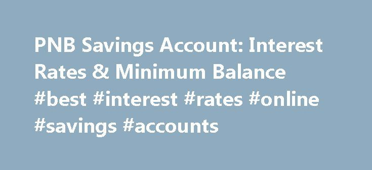 PNB Savings Account: Interest Rates & Minimum Balance #best #interest #rates #online #savings #accounts http://savings.remmont.com/pnb-savings-account-interest-rates-minimum-balance-best-interest-rates-online-savings-accounts/  Punjab National Bank Savings Account PNB Savings Account Savings accounts are provided by banks to...