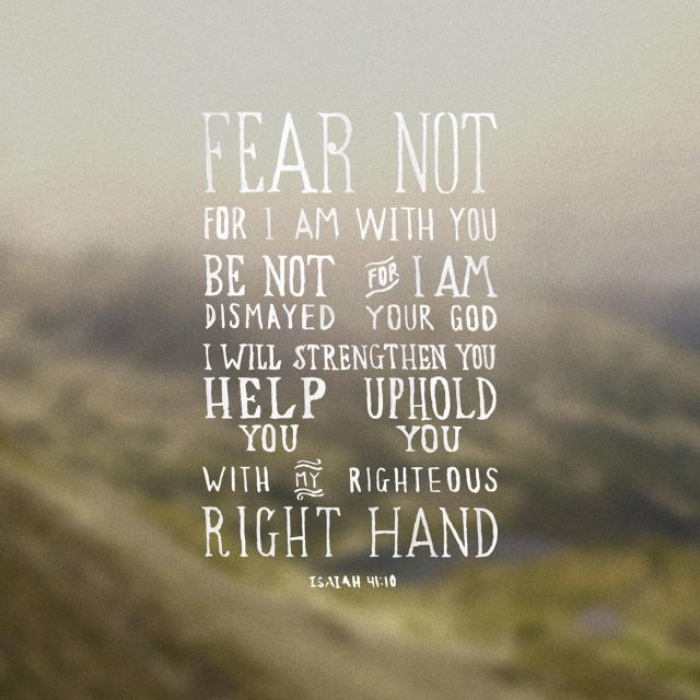 """""""Fear thou not; for I am with thee: be not dismayed; for I am thy God: I will strengthen thee; yea, I will help thee; yea, I will uphold thee with the right hand of my righteousness."""" Isaiah 41:10 KJV"""