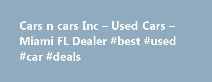 Cars n cars Inc – Used Cars – Miami FL Dealer #best #used #car #deals http://england.remmont.com/cars-n-cars-inc-used-cars-miami-fl-dealer-best-used-car-deals/  #used cars dealers # Cars n cars Inc – Miami FL, 33142 You'll find some great Buy Here Pay Here in used cars for sale at 3094 nw 27 ave Miami,FL 33142.Even if you're searching for a used car Miami, Hialeah FL, car for sale in Miami Florida, used cars dealer, 2005 Nissan Altima s 33142, Miami used cars, used cars used pickup trucks…