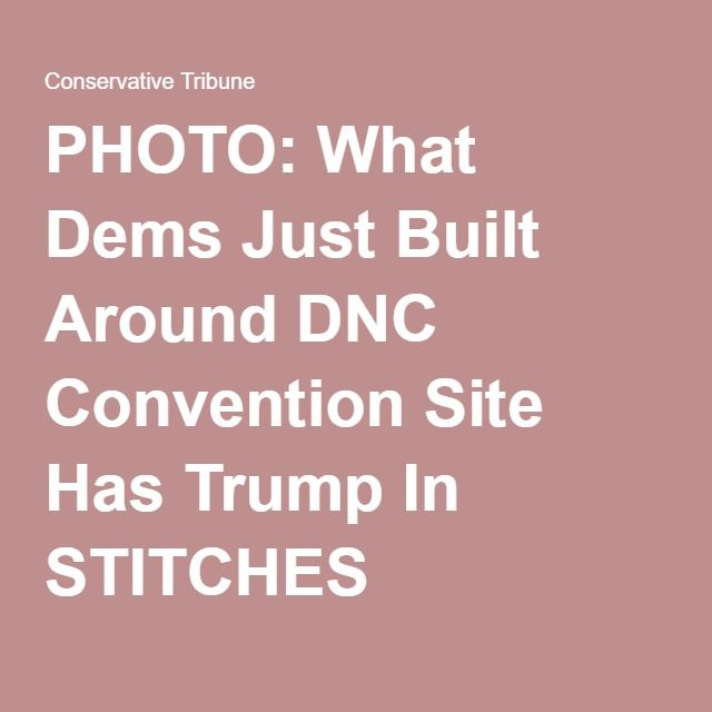 PHOTO: What Dems Just Built Around DNC Convention Site Has Trump In STITCHES