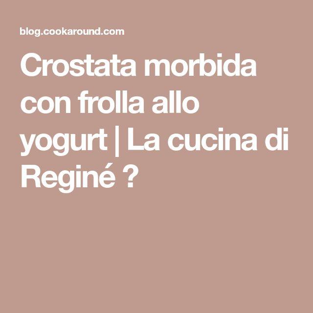 Crostata morbida con frolla allo yogurt | La cucina di Reginé ☼