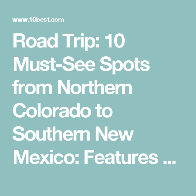 Road Trip: 10 Must-See Spots from Northern Colorado to Southern New Mexico: Features Article by 10Best.com