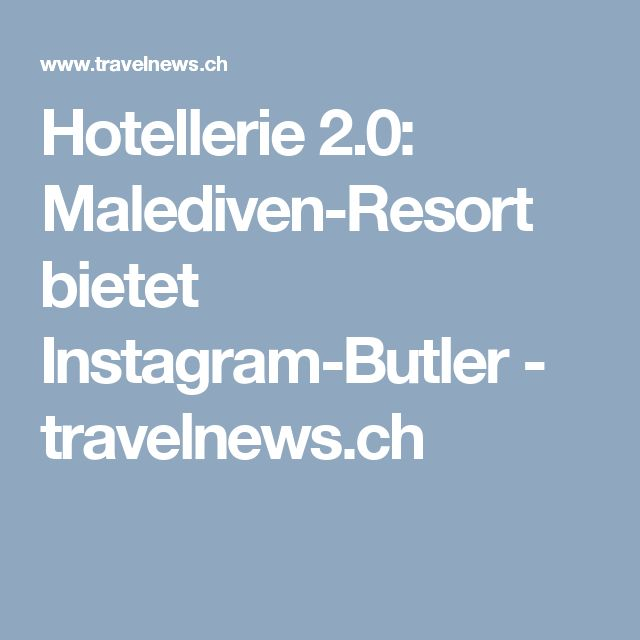Hotellerie 2.0: Malediven-Resort bietet Instagram-Butler - travelnews.ch