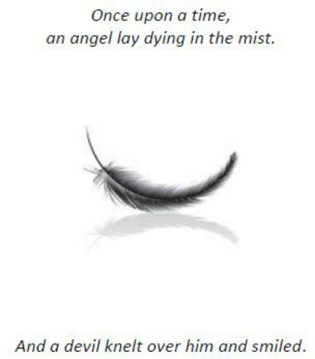 Story time: Once upon a time, an Angel lay dying in the mist. A devil knelt over his body and cried.