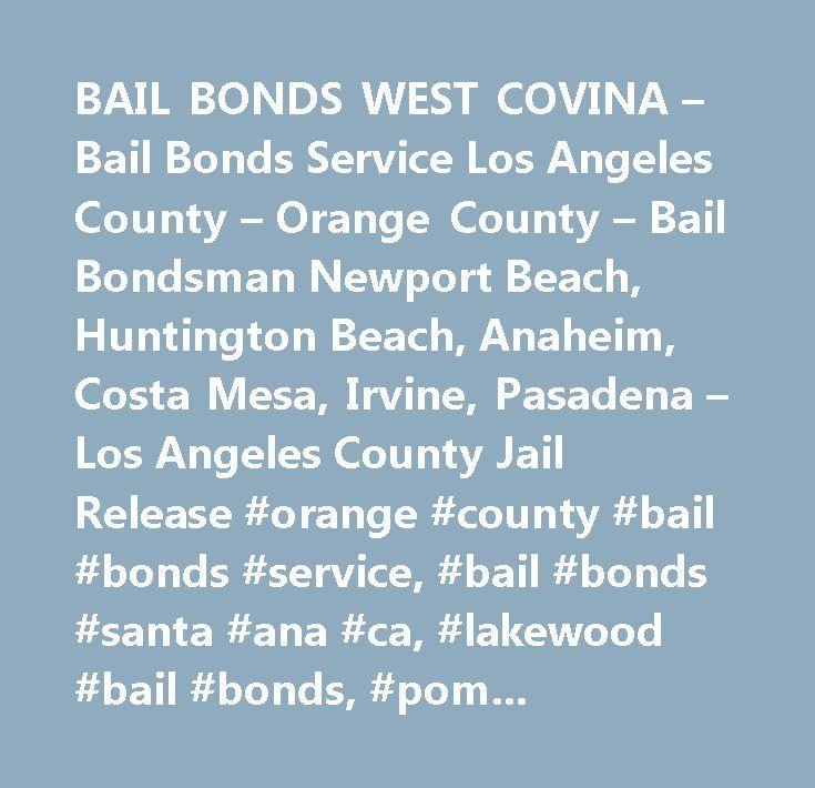 BAIL BONDS WEST COVINA – Bail Bonds Service Los Angeles County – Orange County – Bail Bondsman Newport Beach, Huntington Beach, Anaheim, Costa Mesa, Irvine, Pasadena – Los Angeles County Jail Release #orange #county #bail #bonds #service, #bail #bonds #santa #ana #ca, #lakewood #bail #bonds, #pomona #bail #bonds, #bail #bonds #whittier, #bail #bonds #newport #beach, #bail #bonds #costa #mesa, #bail #bonds #anaheim, #bail #bonds #irvine…