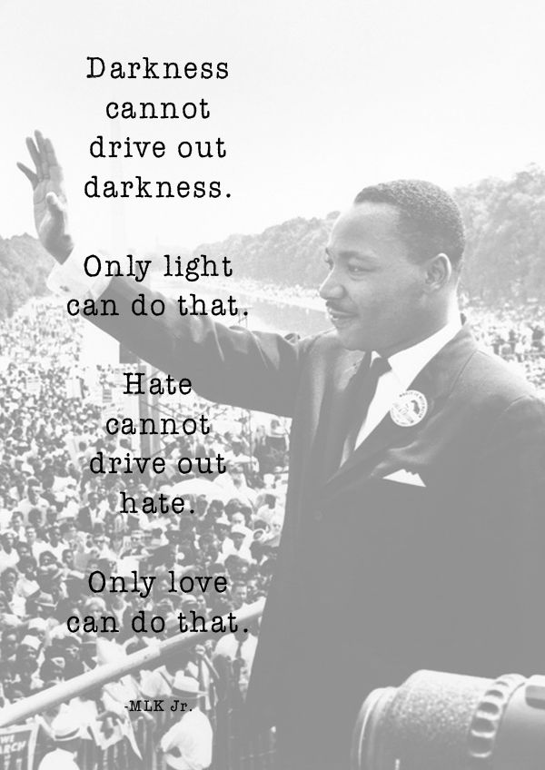 Darkness can't drive out darkness. Only light can do that. Hate can't drive out hate. Only love can do that.