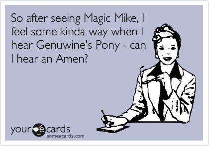 So after seeing Magic Mike, I feel some kinda way when I hear Genuwine's Pony - can I hear an Amen?