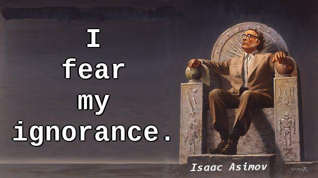 """I fear my ignorance."" — Isaac Asimov, The Gods Themselves"