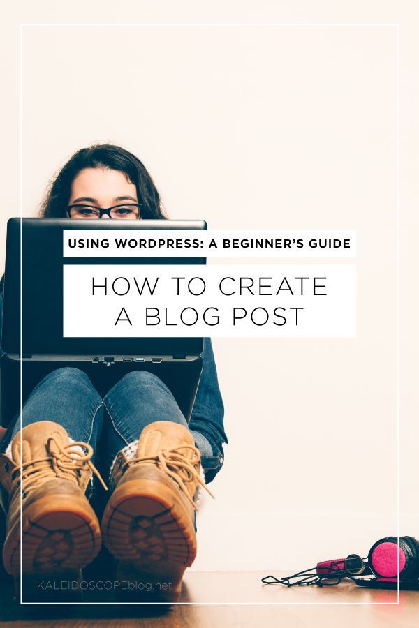 Using WordPress: How to Create a Blog Post - a step-by-step guide for beginners to make blogging on WordPress less overwhelming.   Kaleidoscope Blog
