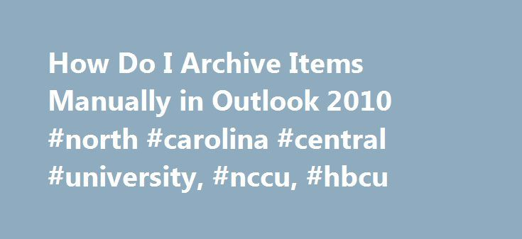 How Do I Archive Items Manually in Outlook 2010 #north #carolina #central #university, #nccu, #hbcu http://zimbabwe.remmont.com/how-do-i-archive-items-manually-in-outlook-2010-north-carolina-central-university-nccu-hbcu/  # How Do I Archive Items Manually in Outlook 2010 How Do I Archive Items Manually in Outlook 2010 To manually archive Outlook 2010 items, do the following: Click the File tab Click Cleanup Tools Click Archive Click the Archive this folder and all subfolders option. and then…