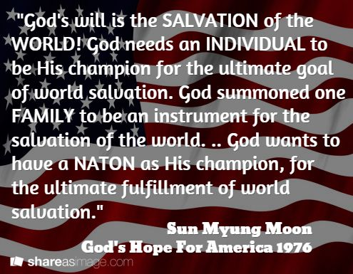 """""""God's will is the SALVATION of the WORLD! God needs an INDIVIDUAL to be His champion for the ultimate goal of world salvation. God summoned one FAMILY to be an instrument for the salvation of the world. .. God wants to have a NATON as His champion, for the ultimate fulfillment of world salvation."""" / Sun Myung Moon God's Hope For America 1976"""