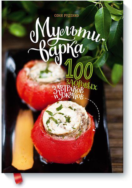 Мультиварка: 100 здоровых завтраков и ужинов Соня Руденко