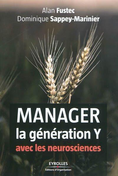 """658.3 FUS - Manager la génération Y avec les neurosciences / Alan Fustec, Dominique Sappey-Marinier. """"Née au plus tôt en 1978 et au plus tard au milieu des années 1990, surnommée la génération """"pourquoi"""" ou la """"génération Peter Pan"""", la génération Y, qui a grandi avec les nouvelles technologies, est arrivée sur le marché du travail. Pour adapter les bonnes techniques de management, il est intéressant de savoir ce qui la caractérise, en faisant pour cela appel aux neurosciences."""""""