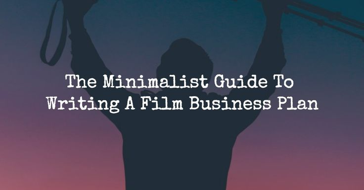 The Minimalist Guide To Writing A Film Business Plan Filmmaking - film business plan