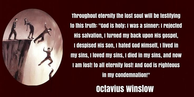 """Throughout eternity the lost soul will be testifying  to this truth: """"God is holy; I was a sinner; I rejected  His salvation, I turned my back upon His gospel,  I despised His Son, I hated God Himself, I lived in  my sins, I loved my sins, I died in my sins, and now  I am lost! to all eternity lost! And God is righteous  in my condemnation!"""" (Octavius Winslow, """"Holiness, the Fruit of the Chastening of Love"""")"""