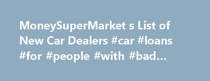 MoneySuperMarket s List of New Car Dealers #car #loans #for #people #with #bad #credit http://car-auto.nef2.com/moneysupermarket-s-list-of-new-car-dealers-car-loans-for-people-with-bad-credit/  #buy car uk # New car sales There s nothing quite like the thrill of driving a brand new car, whatever vehicle you choose – but there are important things to consider before handing over your hard-earned cash and putting…Continue Reading
