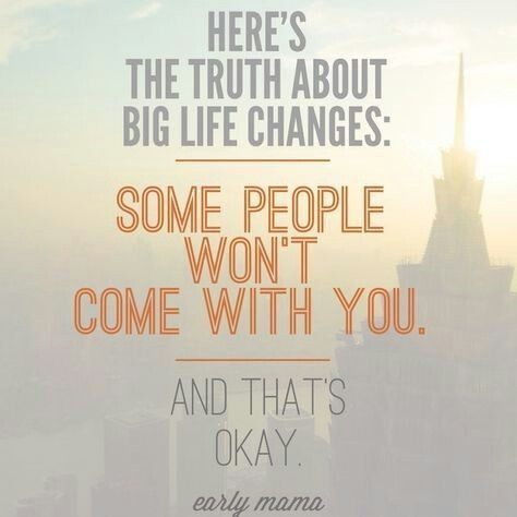 Here's the truth about big life changes: some people won't come with you. And that's okay.