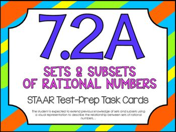 7th Grade Math STAAR Test-Prep Task Cards!TEKS ALIGNED: 7.2A: The student is expected to extend previous knowledge of sets and subsets using a visual representation to describe the relationship between sets of rational numbers.THIS INCLUDES: -20 multiple choice test-prep task cards-Answer key-Student recording sheet*These cards are a great way to assess student understanding and prepare for the STAAR test.*All questions are directly aligned to the 7th Grade Math STAAR Test.