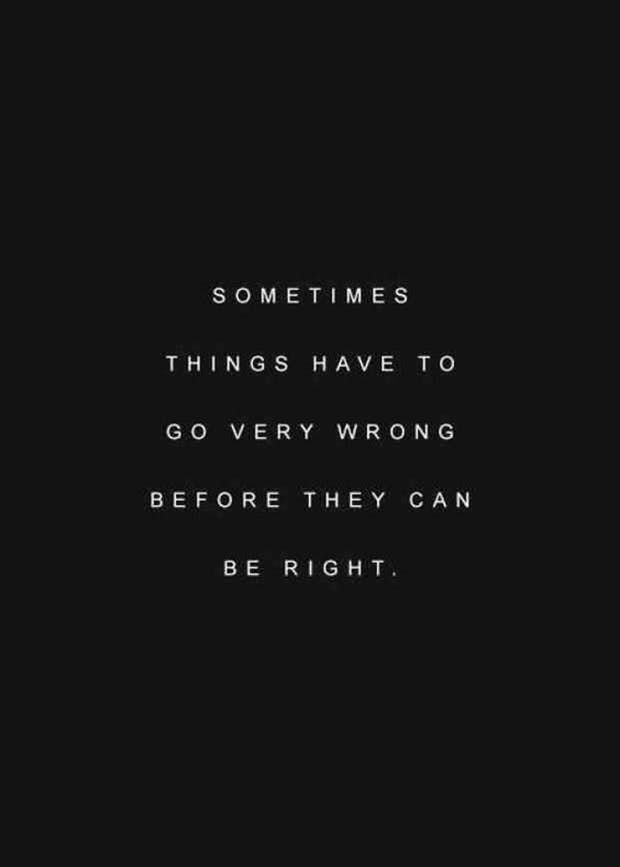 """Sometimes things have to go very wrong before they can be right."""