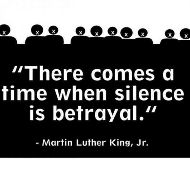 There comes a time when silence is betrayal. — Martin Luther King Jr.