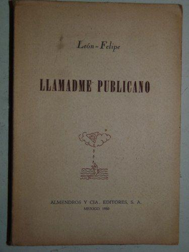 Llamadme publicano - Leon Felipe - Ed. Almendros - 1950