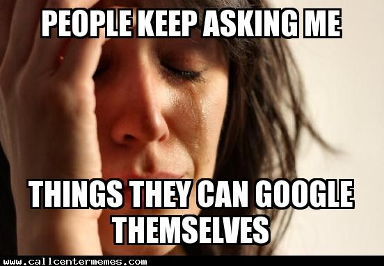 People keep asking me things they can google themselves - http://www.callcentermemes.com/people-keep-asking-me-things-they-can-google-themselves/