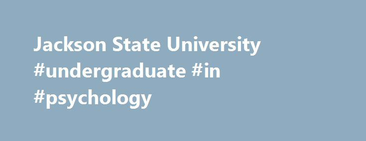Jackson State University #undergraduate #in #psychology http://eritrea.nef2.com/jackson-state-university-undergraduate-in-psychology/  # Department of Psychology The Department of Psychology at Jackson State University is a unit of the School of Social and Behavioral Science in the College of Liberal Arts. The Department of Psychology is committed to enhancing knowledge of psychological principles and practices through scholarship, research, undergraduate service-learning, and graduate…