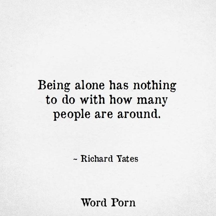 Being alone has nothing to do with how many people are around.